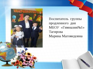 Воспитатель группы продленного дня МБОУ «Гимназия№1» Тагирова Марина Магомед