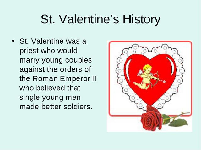 St. Valentine's History St. Valentine was a priest who would marry young coup...