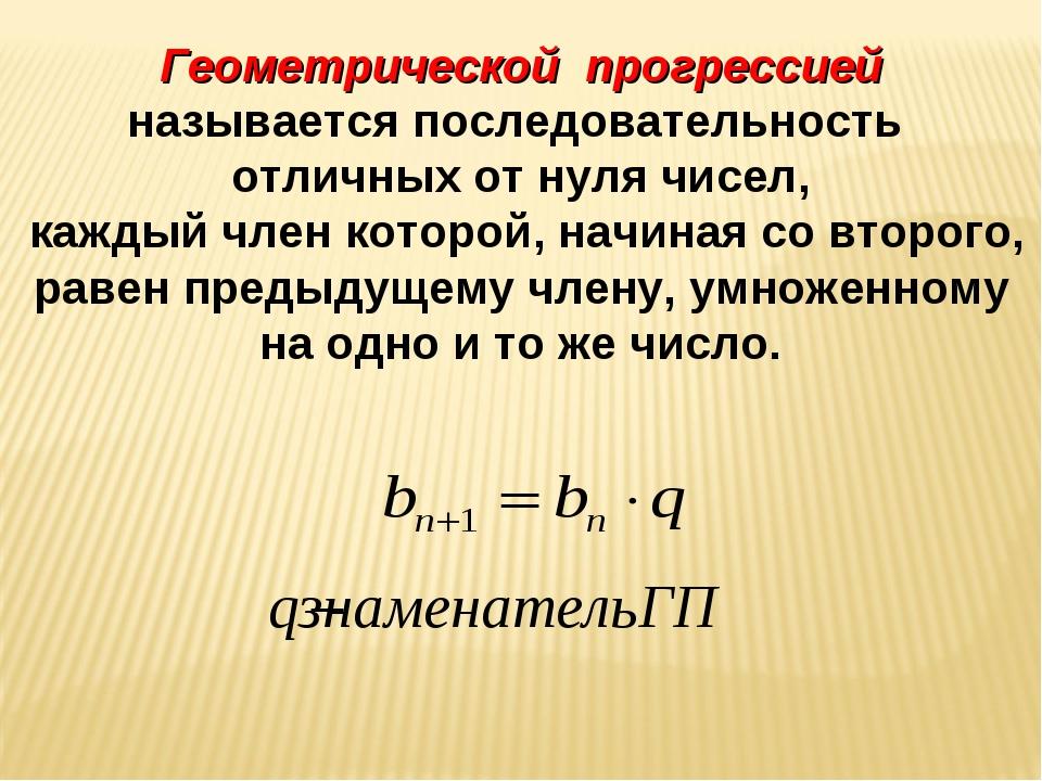 Геометрической прогрессией называется последовательность отличных от нуля чи...