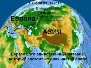 Евразия это единственный материк, который состоит из двух частей света Европ