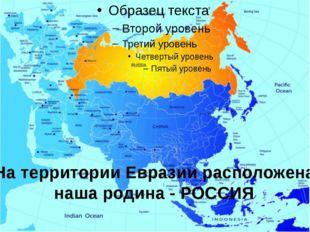 На территории Евразии расположена наша родина - РОССИЯ