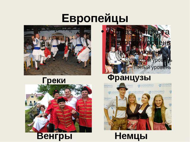 Европейцы Греки Французы Венгры Немцы