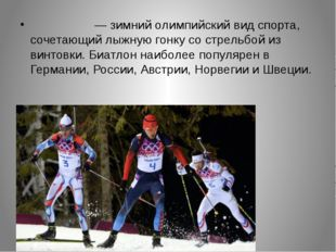 Биатло́н — зимний олимпийский вид спорта, сочетающий лыжную гонку со стрель