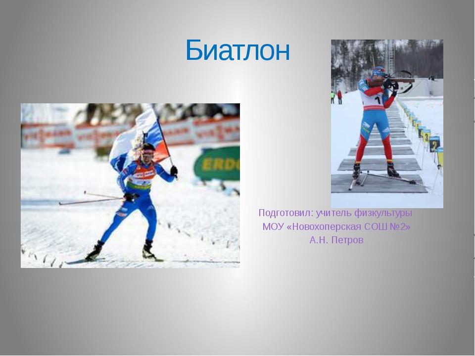 Биатлон Подготовил: учитель физкультуры МОУ «Новохоперская СОШ №2» А.Н. Петров