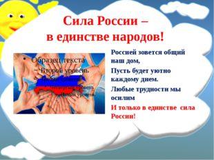 Сила России – в единстве народов! Россией зовется общий наш дом, Пусть будет