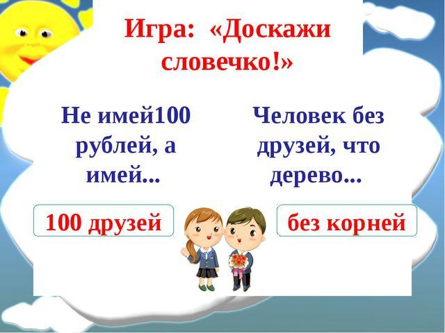 Игра: «Доскажи словечко!» Не имей100 рублей, а имей... Человек без друзей, чт...