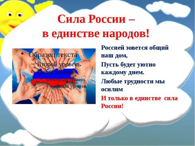 Сила России – в единстве народов! Россией зовется общий наш дом, Пусть будет...