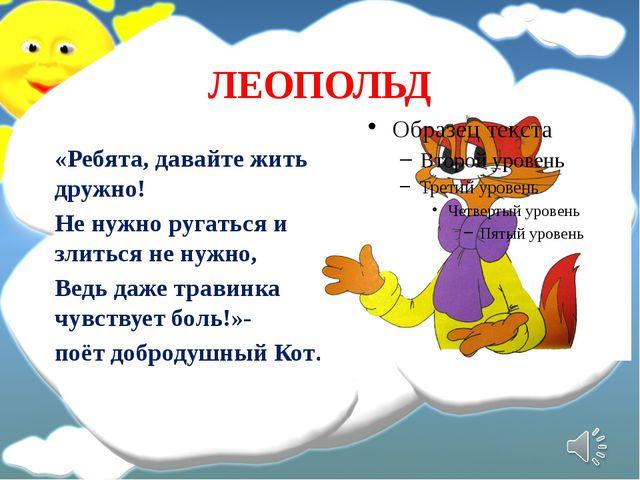 ЛЕОПОЛЬД «Ребята, давайте жить дружно! Не нужно ругаться и злиться не нужно,...