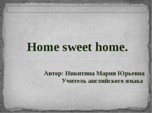 Home sweet home. Автор: Никитина Мария Юрьевна Учитель английского языка.