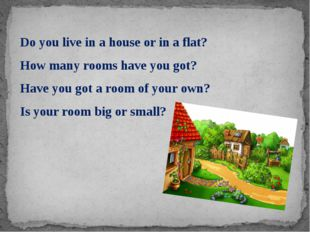 Do you live in a house or in a flat? How many rooms have you got? Have you go