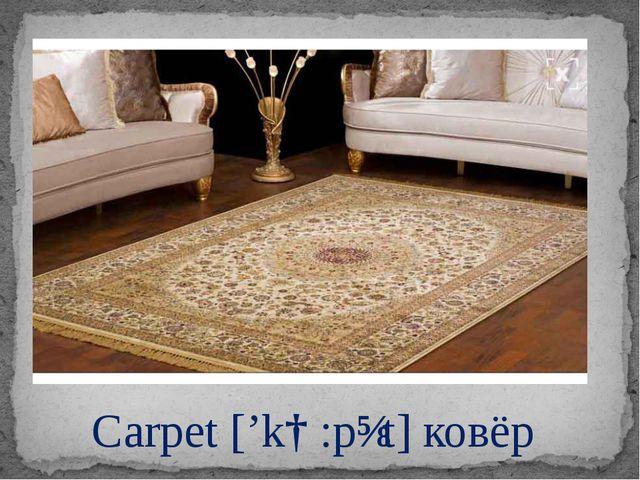Carpet ['kɑ:pɪt]ковёр