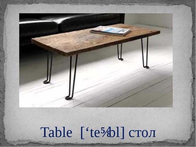 Table ['teɪbl] стол