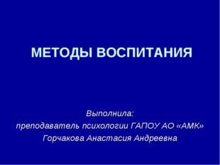 МЕТОДЫ ВОСПИТАНИЯ Выполнила: преподаватель психологии ГАПОУ АО «АМК» Горчаков