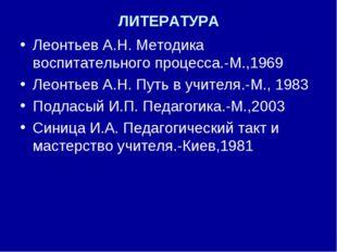ЛИТЕРАТУРА Леонтьев А.Н. Методика воспитательного процесса.-М.,1969 Леонтьев