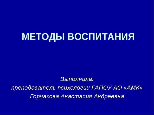МЕТОДЫ ВОСПИТАНИЯ Выполнила: преподаватель психологии ГАПОУ АО «АМК» Горчаков...