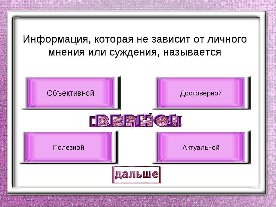 Информация, которая не зависит от личного мнения или суждения, называется Объ...
