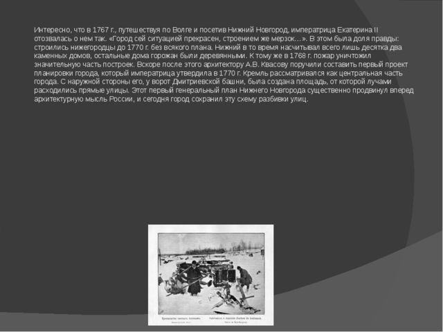 Интересно, что в 1767 г., путешествуя по Волге и посетив Нижний Новгород, имп...