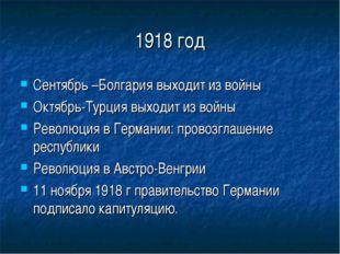 1918 год Сентябрь –Болгария выходит из войны Октябрь-Турция выходит из войны