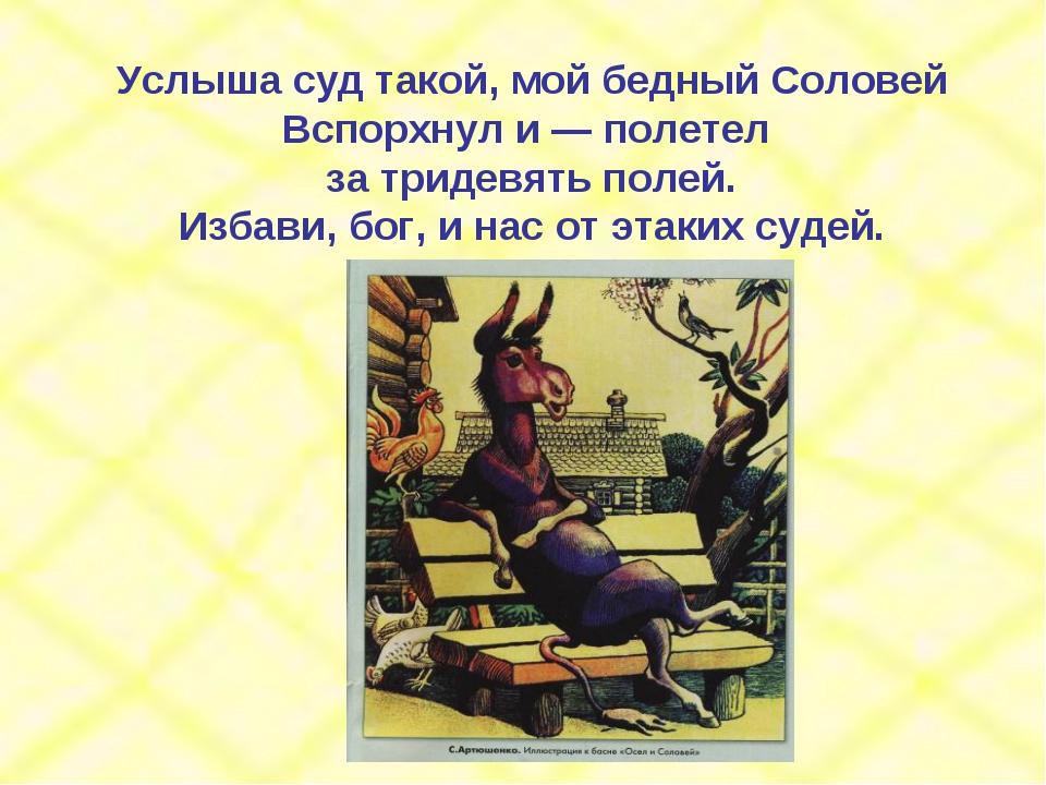 Услыша суд такой, мой бедный Соловей Вспорхнул и — полетел за тридевять полей...