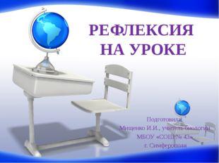 РЕФЛЕКСИЯ НА УРОКЕ Подготовила: Мищенко И.И., учитель биологии МБОУ «СОШ № 43