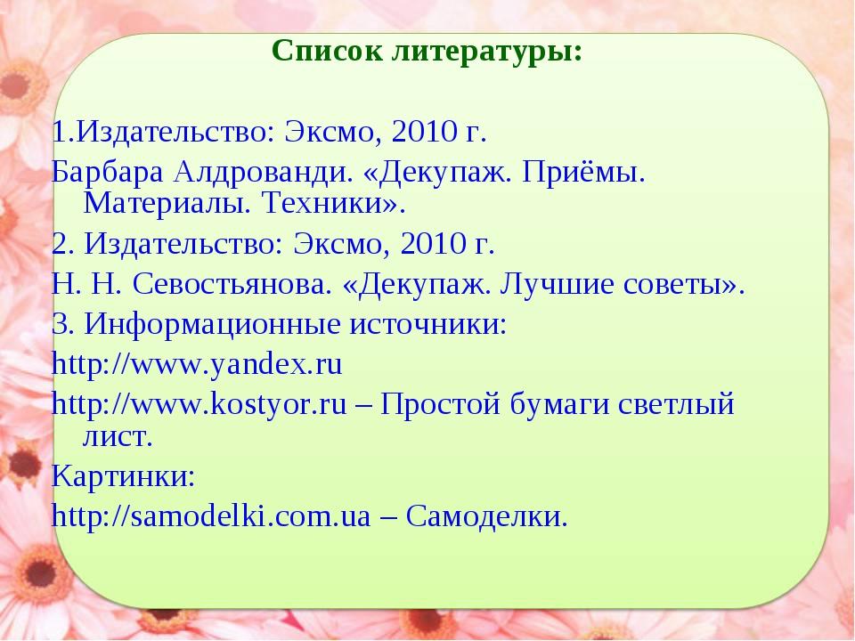 Список литературы: 1.Издательство: Эксмо, 2010 г. Барбара Алдрованди. «Декупа...