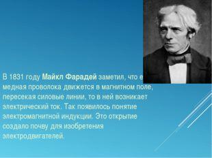 В 1831 году Майкл Фарадей заметил, что если медная проволока движется в магни