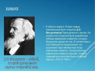ХИМИЯ В области химии в 19 веке самым значительным было открытие Д.И. Менделе
