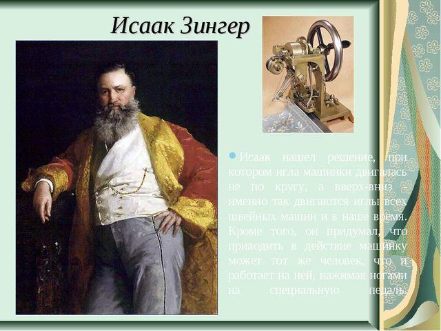 Исаак Зингер Исаак нашел решение, при котором игла машинки двигалась не по кр...