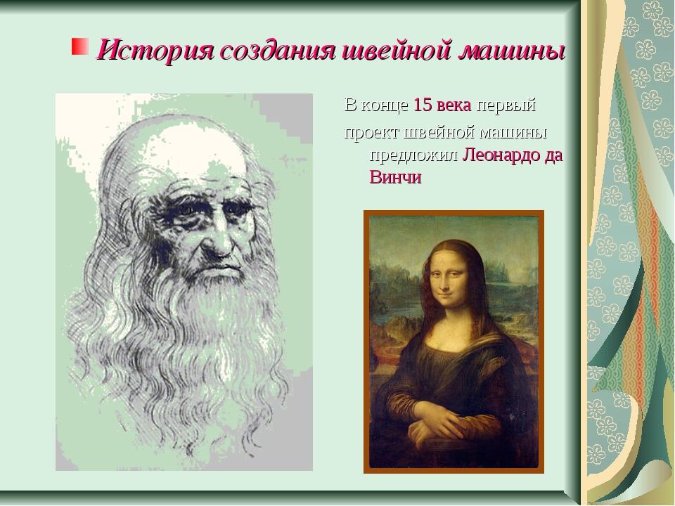 В конце 15 века первый проект швейной машины предложил Леонардо да Винчи Ист...