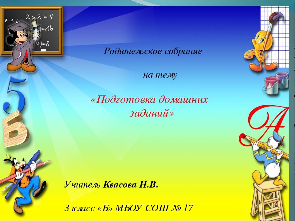 Родительское собрание на тему «Подготовка домашних заданий» Учитель Квасова...
