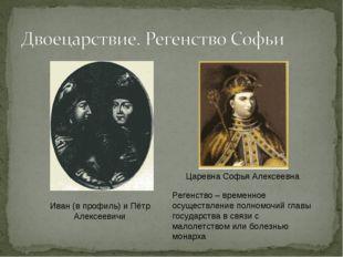 Иван (в профиль) и Пётр Алексеевичи Царевна Софья Алексеевна Регенство – вре