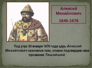 Алексей Михайлович 1645-1676 Под утро 30 января 1676 года царь Алексей Михайл