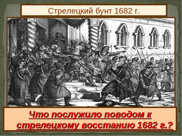 Стрелецкий бунт 1682 г. Что послужило поводом к стрелецкому восстанию 1682 г.?