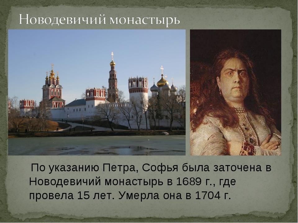 По указанию Петра, Софья была заточена в Новодевичий монастырь в 1689 г., гд...