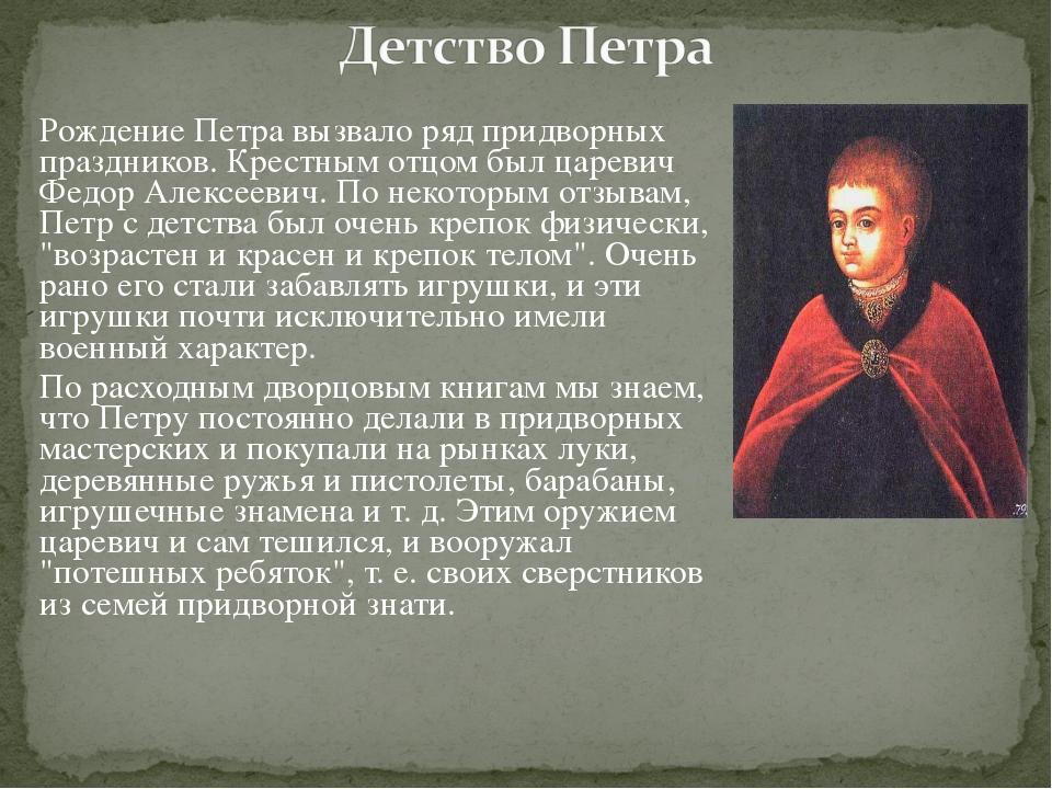 Рождение Петра вызвало ряд придворных праздников. Крестным отцом был царевич...
