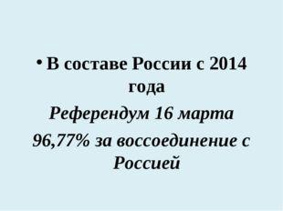 В составе России с 2014 года Референдум 16 марта 96,77% за воссоединение с Ро