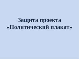 Защита проекта «Политический плакат»