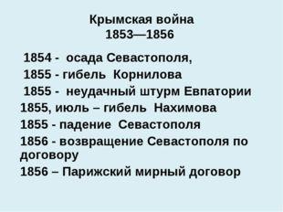 Крымская война 1853—1856 1854 - осада Севастополя, 1855 - гибель Корнилова