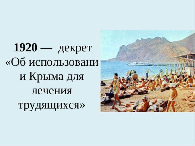 1920— декрет «Обиспользовании Крыма для лечения трудящихся»