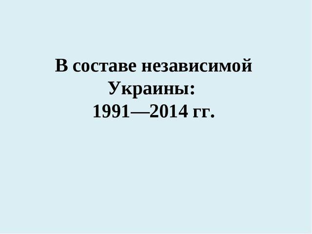 В составе независимой Украины: 1991—2014 гг.