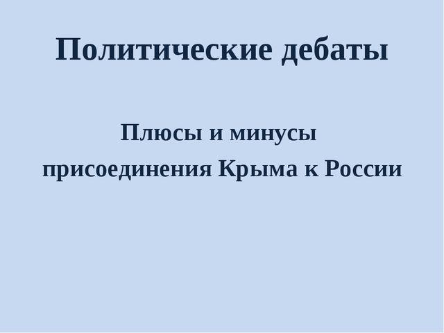 Политические дебаты Плюсы и минусы присоединения Крыма к России