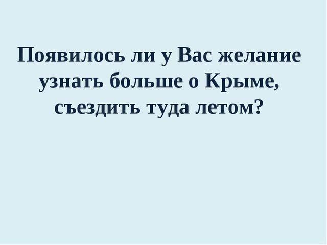 Появилось ли у Вас желание узнать больше о Крыме, съездить туда летом?