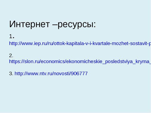 Интернет –ресурсы: 1.http://www.iep.ru/ru/ottok-kapitala-v-i-kvartale-mozhet-...