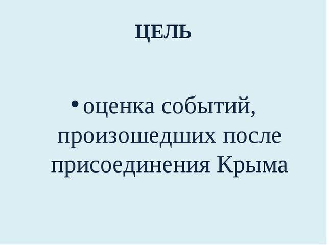 ЦЕЛЬ оценка событий, произошедших после присоединения Крыма