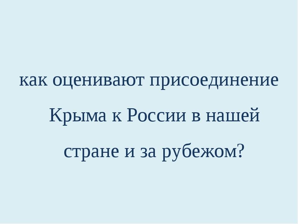 как оценивают присоединение Крыма к России в нашей стране и за рубежом?