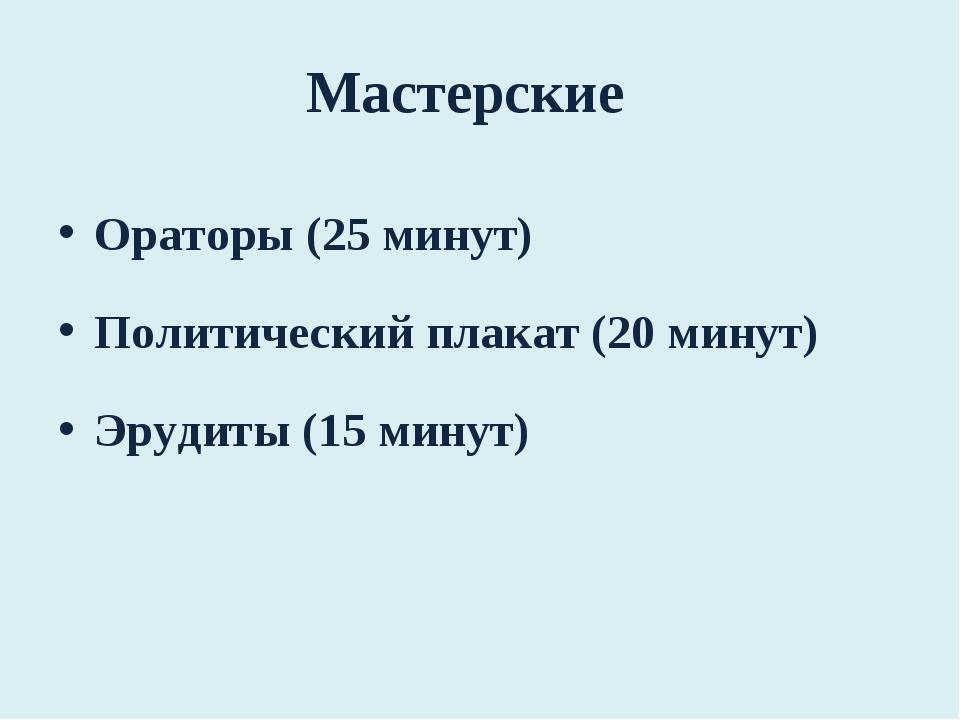 Мастерские Ораторы (25 минут) Политический плакат (20 минут) Эрудиты (15 минут)