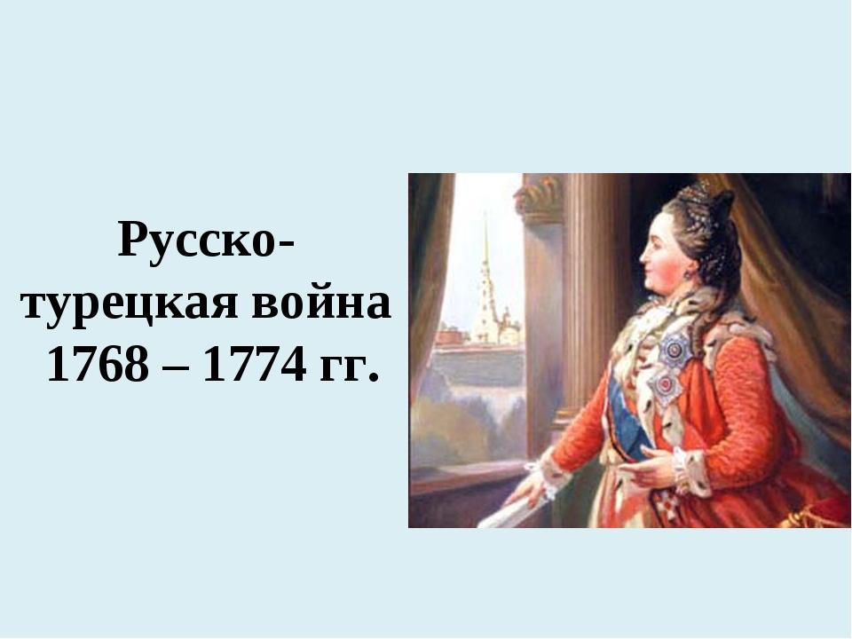 Русско-турецкая война 1768 – 1774 гг.