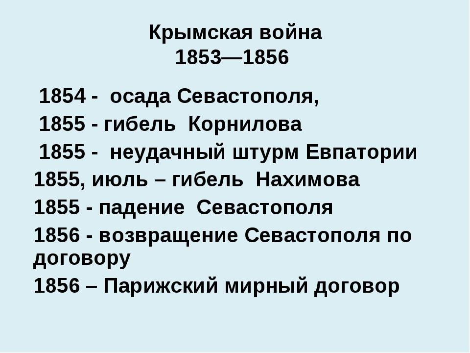 Крымская война 1853—1856 1854 - осада Севастополя, 1855 - гибель Корнилова...
