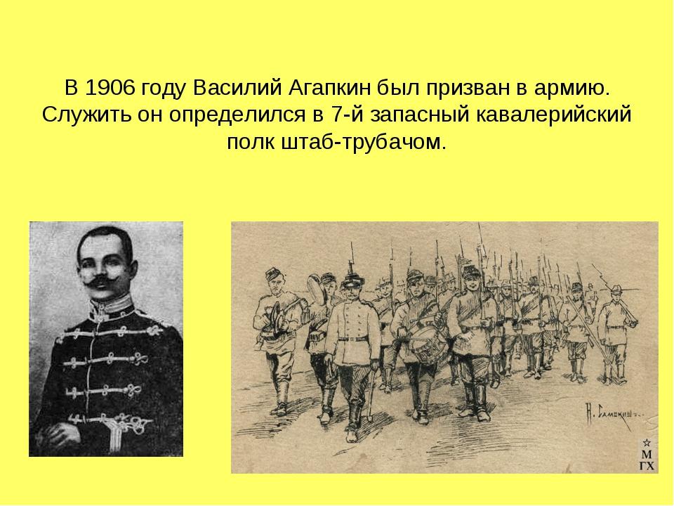 В 1906 году Василий Агапкин был призван в армию. Служить он определился в 7-й...