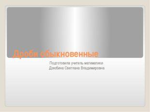 Дроби обыкновенные Подготовила учитель математики Дзюбина Светлана Владимировна